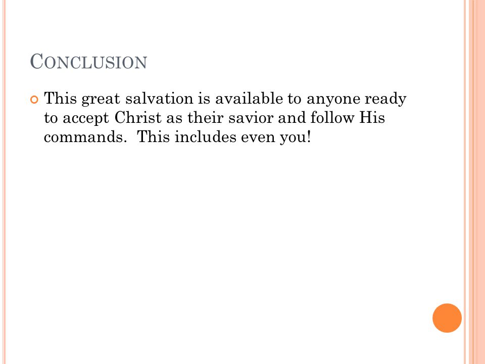C ONCLUSION This great salvation is available to anyone ready to accept Christ as their savior and follow His commands.