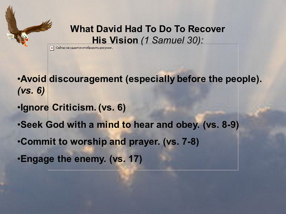 What David Had To Do To Recover His Vision (1 Samuel 30): Avoid discouragement (especially before the people).