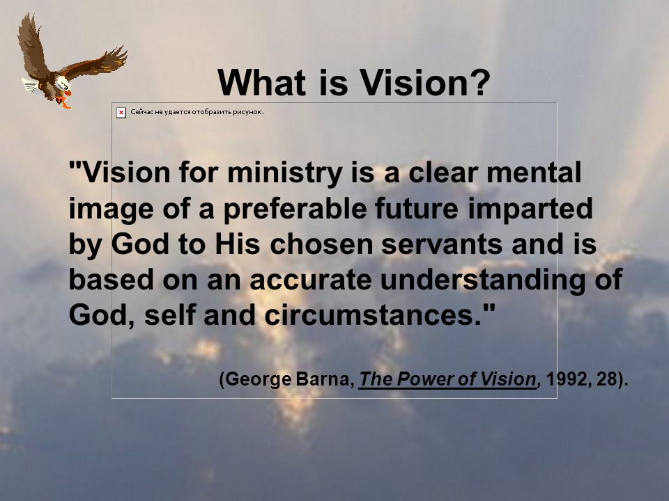 Vision for ministry is a clear mental image of a preferable future imparted by God to His chosen servants and is based on an accurate understanding of God, self and circumstances. (George Barna, The Power of Vision, 1992, 28).