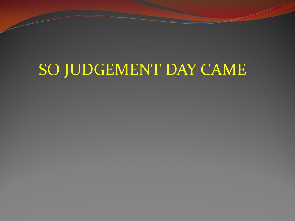 SO JUDGEMENT DAY CAME