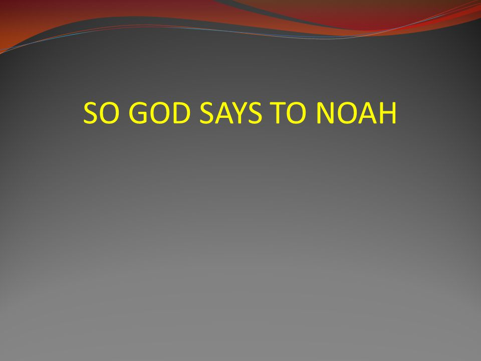 SO GOD SAYS TO NOAH