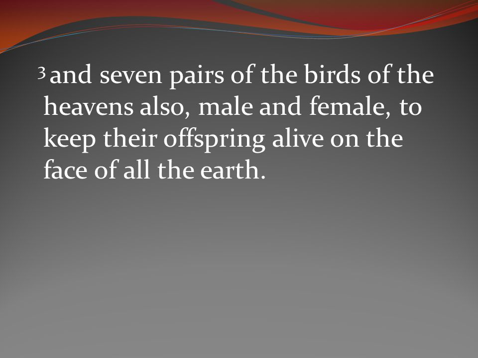3 and seven pairs of the birds of the heavens also, male and female, to keep their offspring alive on the face of all the earth.