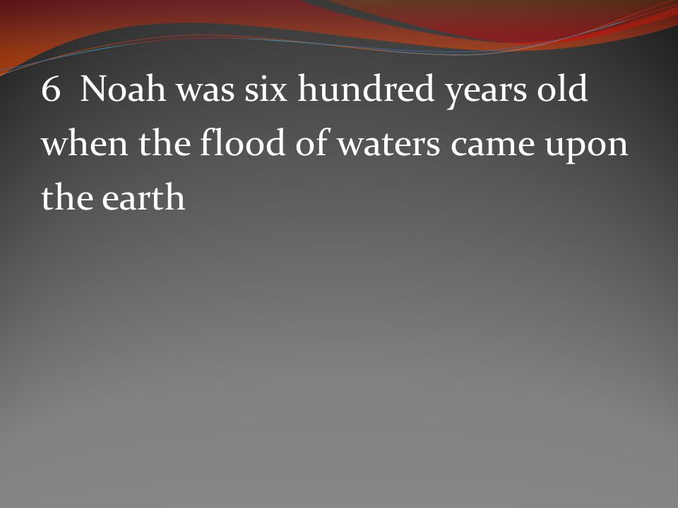 6 Noah was six hundred years old when the flood of waters came upon the earth