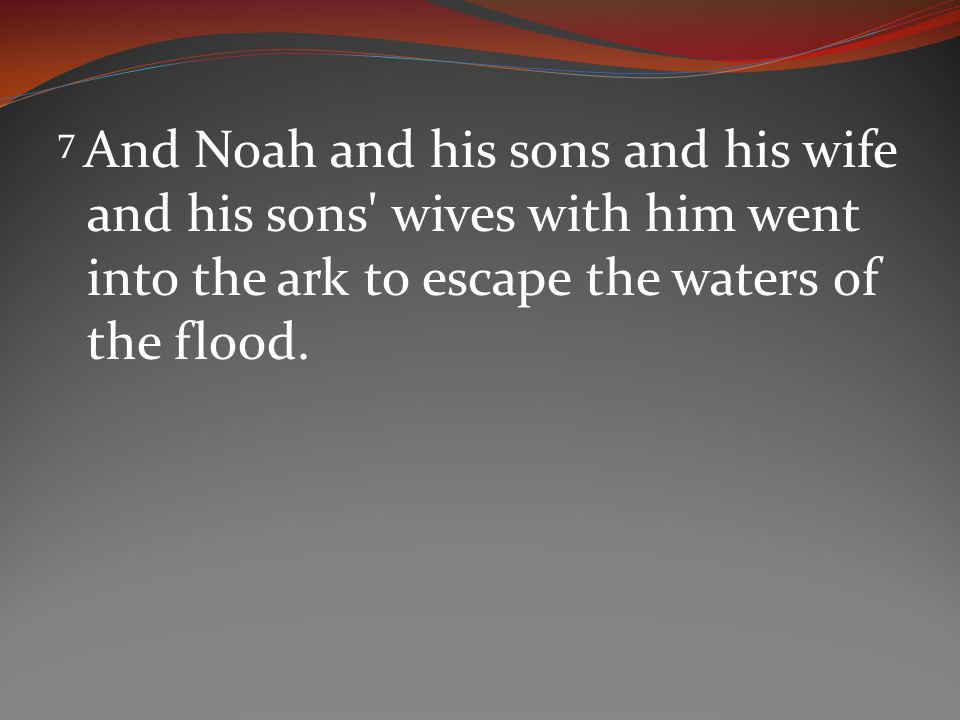 7 And Noah and his sons and his wife and his sons wives with him went into the ark to escape the waters of the flood.