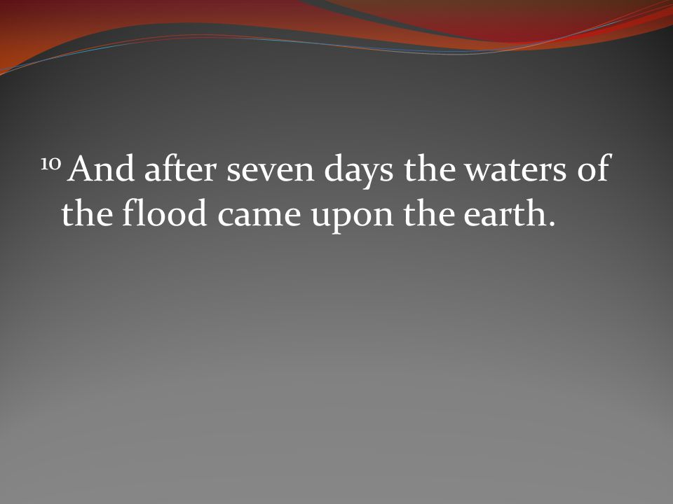 10 And after seven days the waters of the flood came upon the earth.