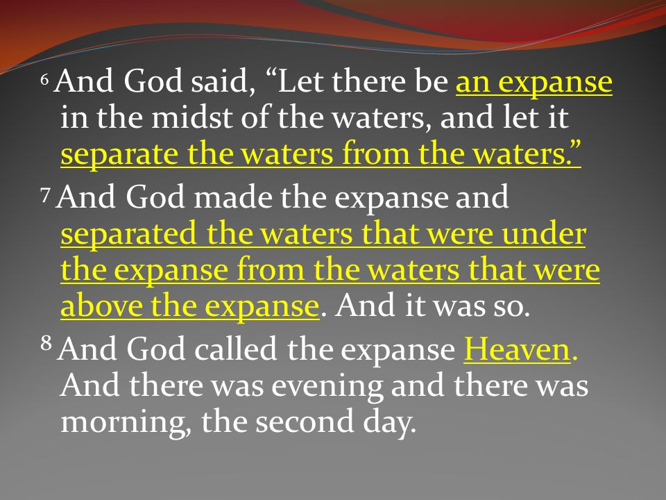 6 And God said, Let there be an expanse in the midst of the waters, and let it separate the waters from the waters. 7 And God made the expanse and separated the waters that were under the expanse from the waters that were above the expanse.