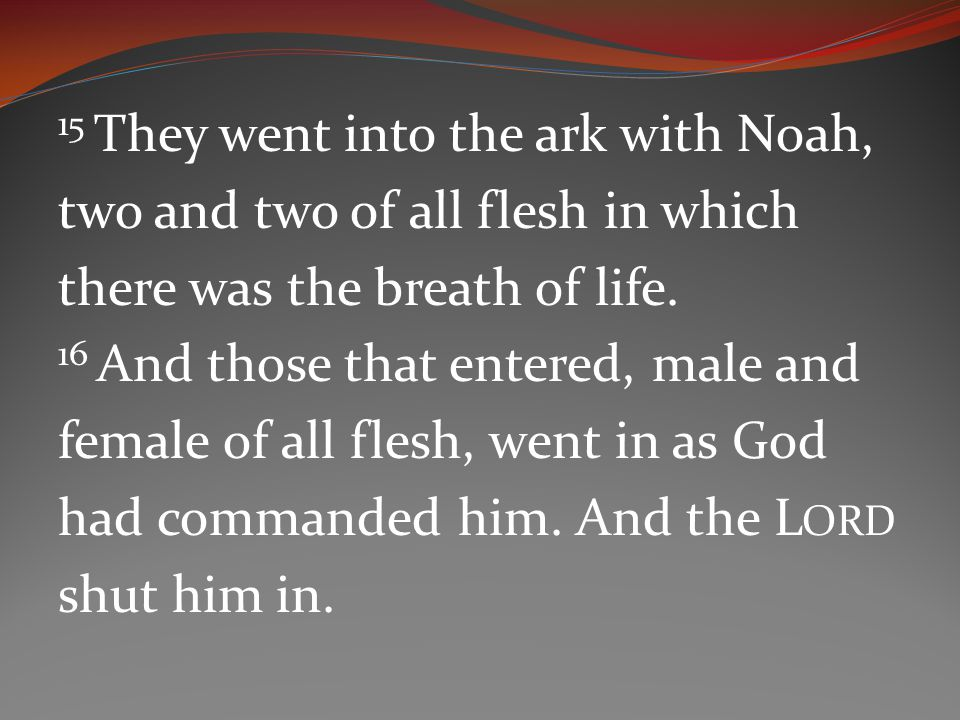 15 They went into the ark with Noah, two and two of all flesh in which there was the breath of life.