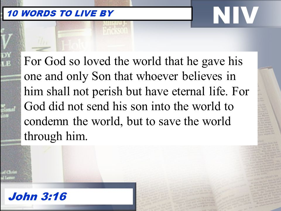 NIV 10 WORDS TO LIVE BY John 3:16 For God so loved the world that he gave his one and only Son that whoever believes in him shall not perish but have