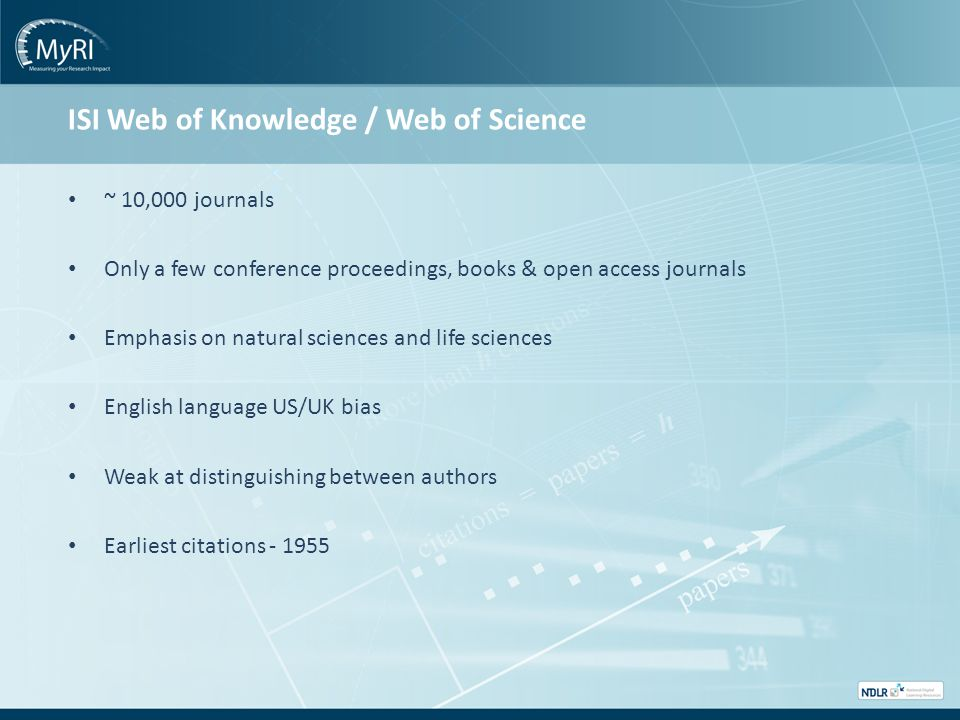 ISI Web of Knowledge / Web of Science ~ 10,000 journals Only a few conference proceedings, books & open access journals Emphasis on natural sciences and life sciences English language US/UK bias Weak at distinguishing between authors Earliest citations - 1955