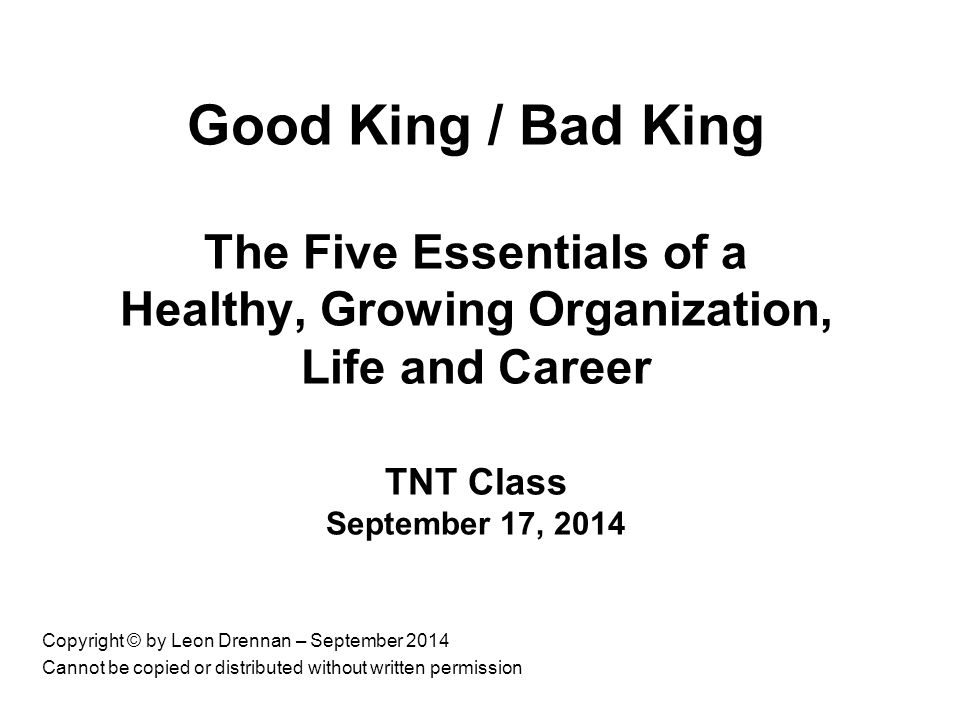 Copyright © by Leon Drennan – September 2014 Cannot be copied or distributed without written permission Good King / Bad King The Five Essentials of a Healthy, Growing Organization, Life and Career TNT Class September 17, 2014