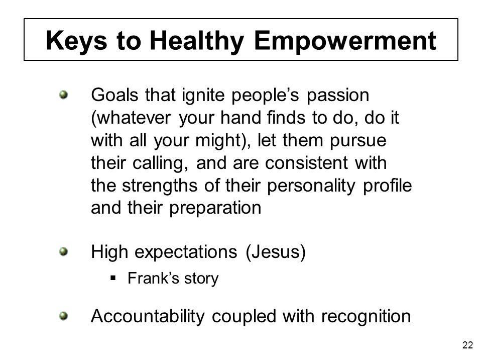 Keys to Healthy Empowerment 22 Goals that ignite people's passion (whatever your hand finds to do, do it with all your might), let them pursue their calling, and are consistent with the strengths of their personality profile and their preparation High expectations (Jesus) Accountability coupled with recognition  Frank's story