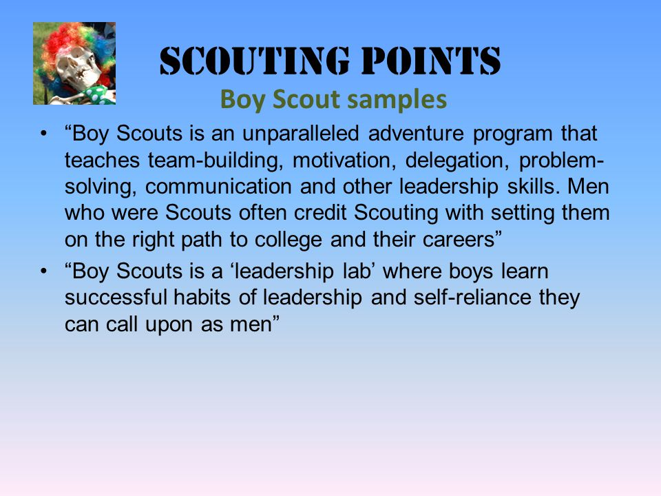Scouting points Boy Scouts is an unparalleled adventure program that teaches team-building, motivation, delegation, problem- solving, communication and other leadership skills.