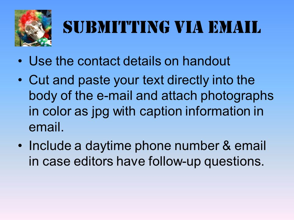 Submitting via email Use the contact details on handout Cut and paste your text directly into the body of the e-mail and attach photographs in color as jpg with caption information in email.