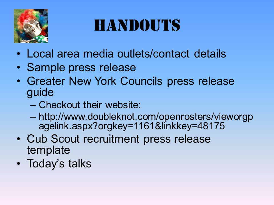 handouts Local area media outlets/contact details Sample press release Greater New York Councils press release guide –Checkout their website: –http://www.doubleknot.com/openrosters/vieworgp agelink.aspx orgkey=1161&linkkey=48175 Cub Scout recruitment press release template Today's talks