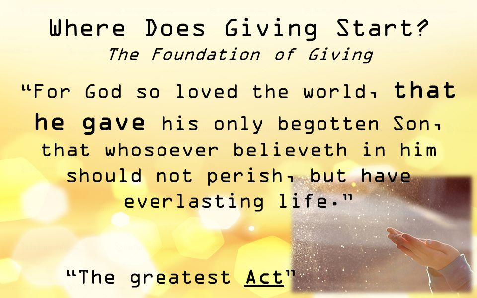 """Where Does Giving Start? The Foundation of Giving """"For God so loved the world, that he gave his only begotten Son, that whosoever believeth in him sho"""