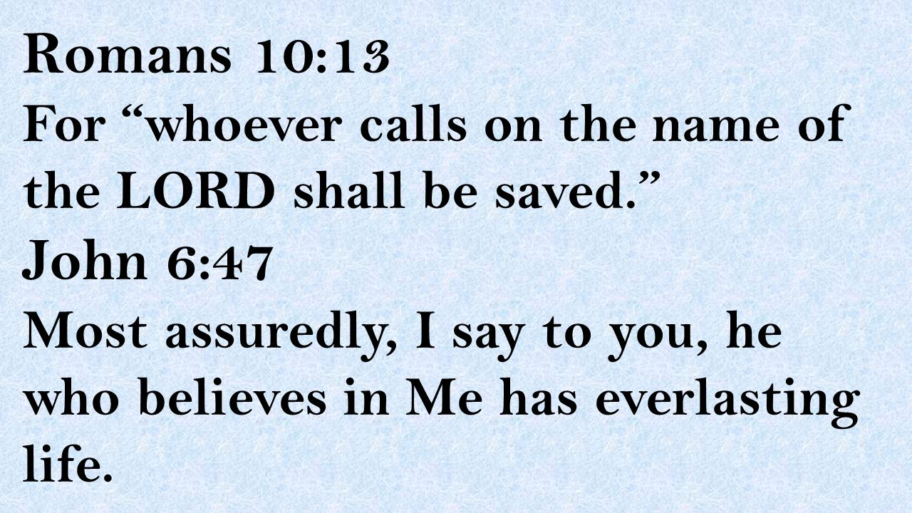 """Romans 10:13 For """"whoever calls on the name of the LORD shall be saved."""" John 6:47 Most assuredly, I say to you, he who believes in Me has everlasting"""