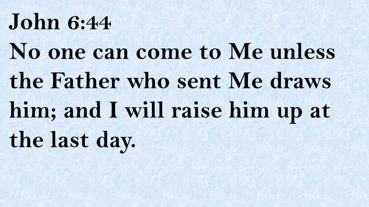 John 6:44 No one can come to Me unless the Father who sent Me draws him; and I will raise him up at the last day.