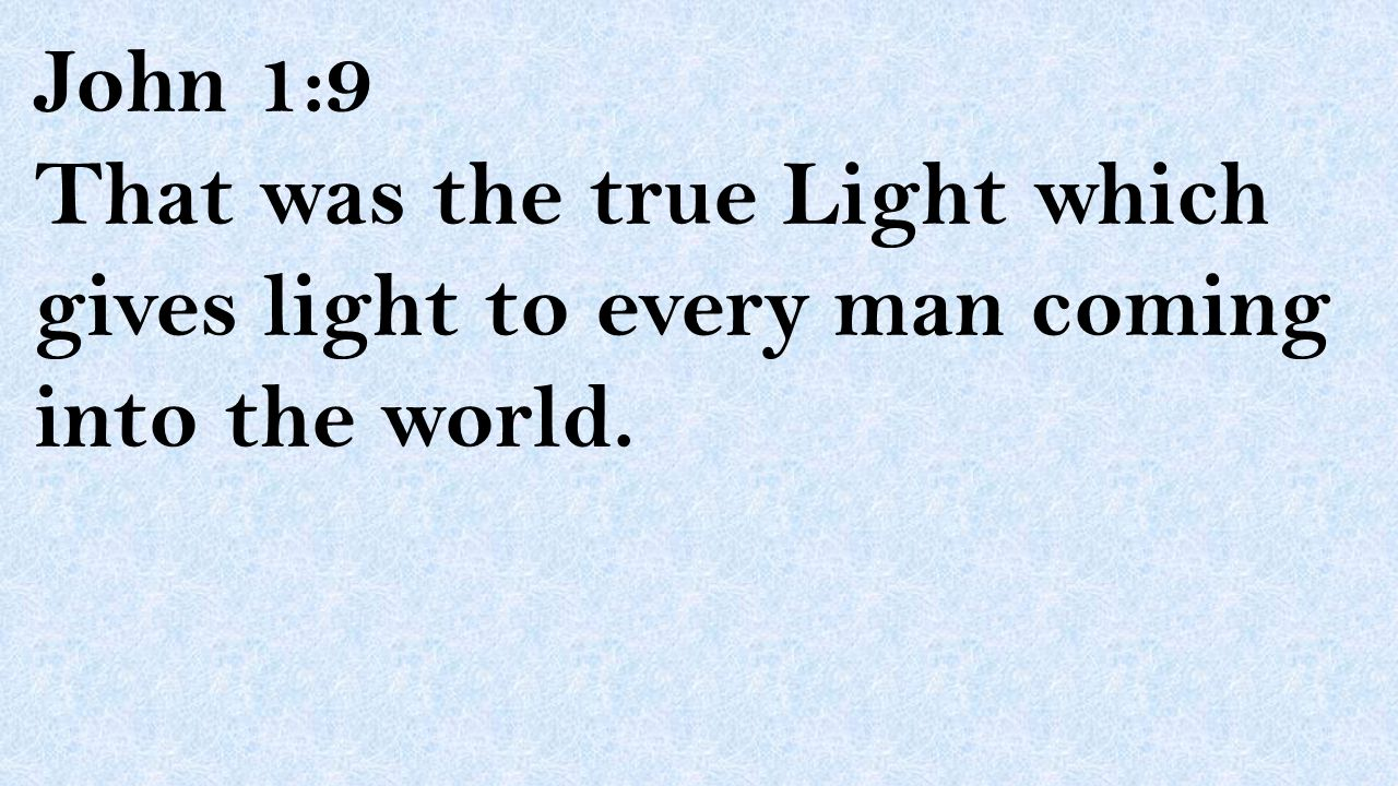 John 1:9 That was the true Light which gives light to every man coming into the world.