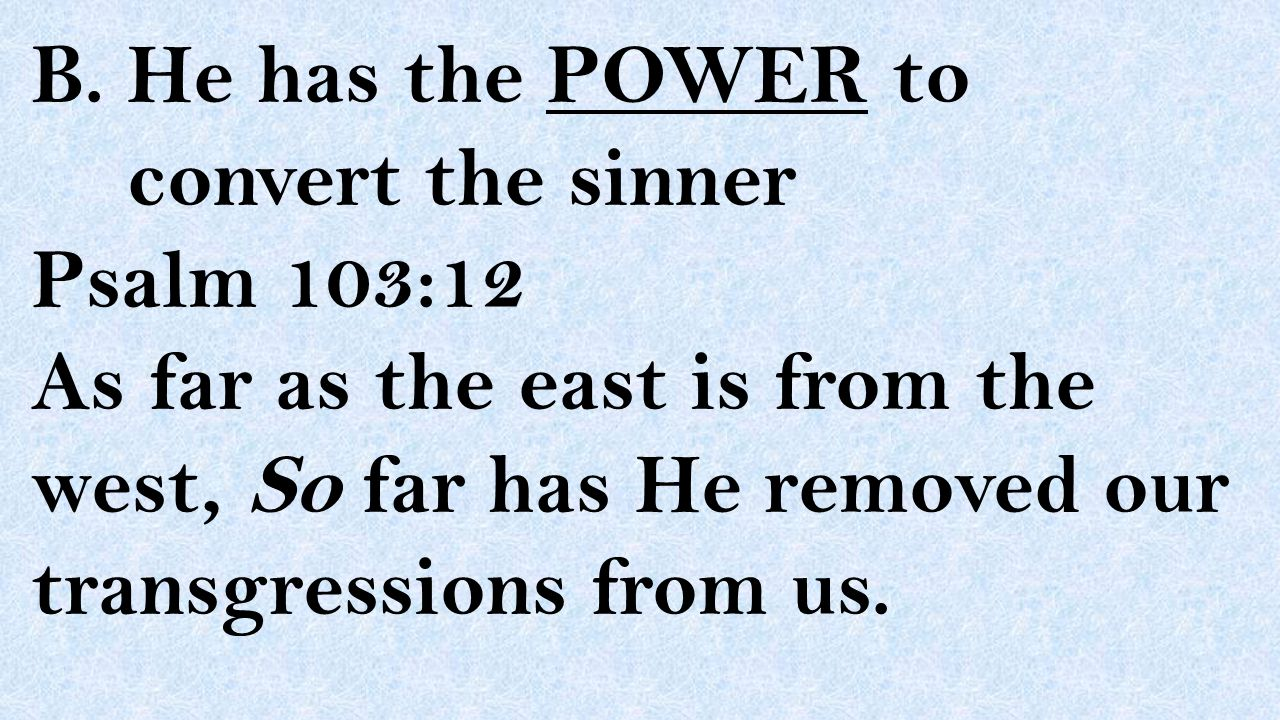 B. He has the POWER to convert the sinner Psalm 103:12 As far as the east is from the west, So far has He removed our transgressions from us.