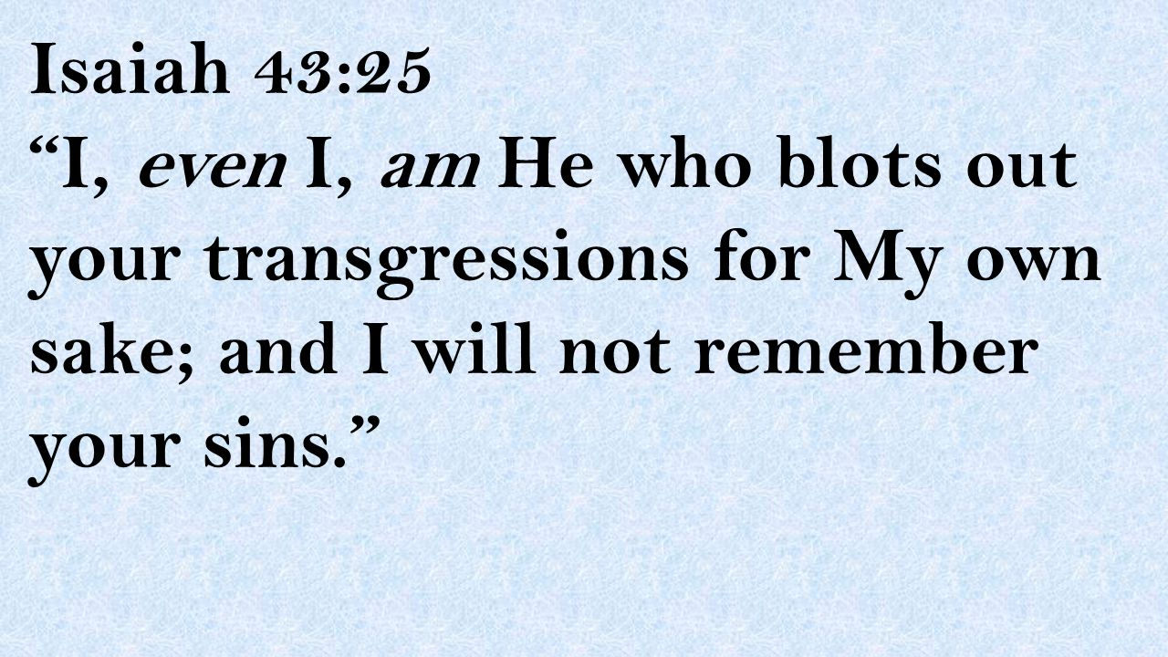 """Isaiah 43:25 """"I, even I, am He who blots out your transgressions for My own sake; and I will not remember your sins."""""""