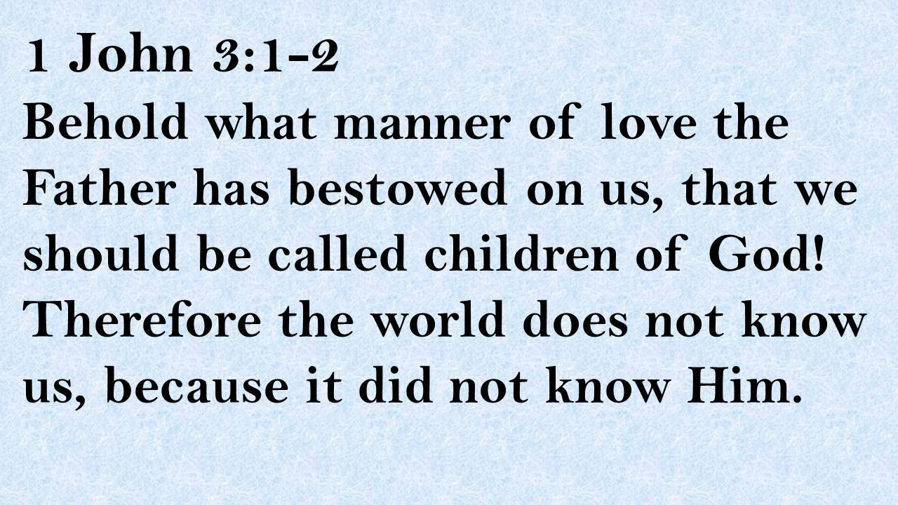 1 John 3:1-2 Behold what manner of love the Father has bestowed on us, that we should be called children of God! Therefore the world does not know us,