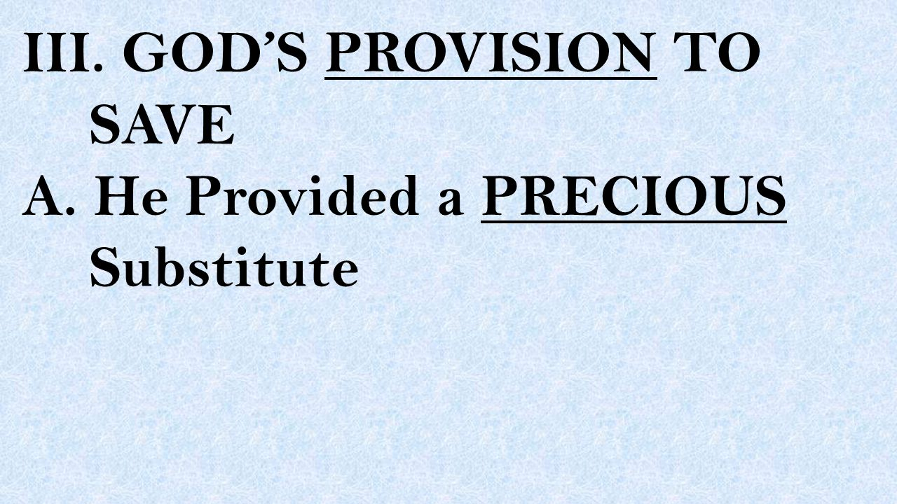 III. GOD'S PROVISION TO SAVE A. He Provided a PRECIOUS Substitute