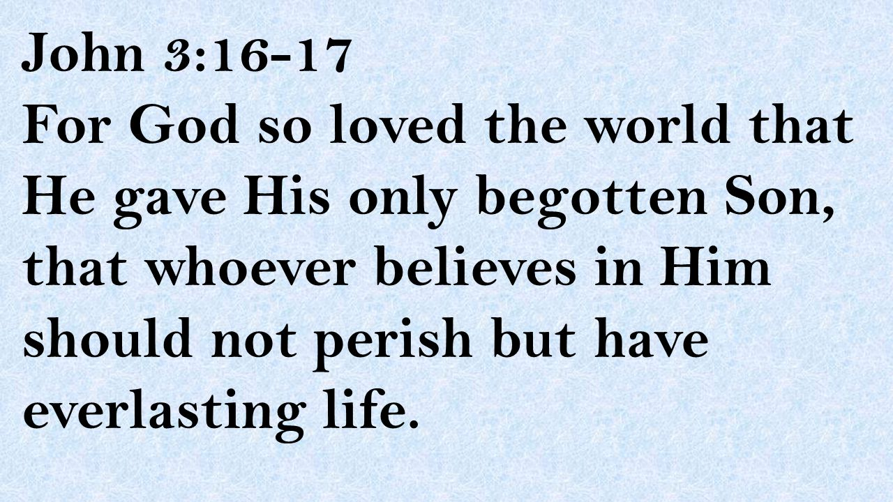 John 3:16-17 For God so loved the world that He gave His only begotten Son, that whoever believes in Him should not perish but have everlasting life.
