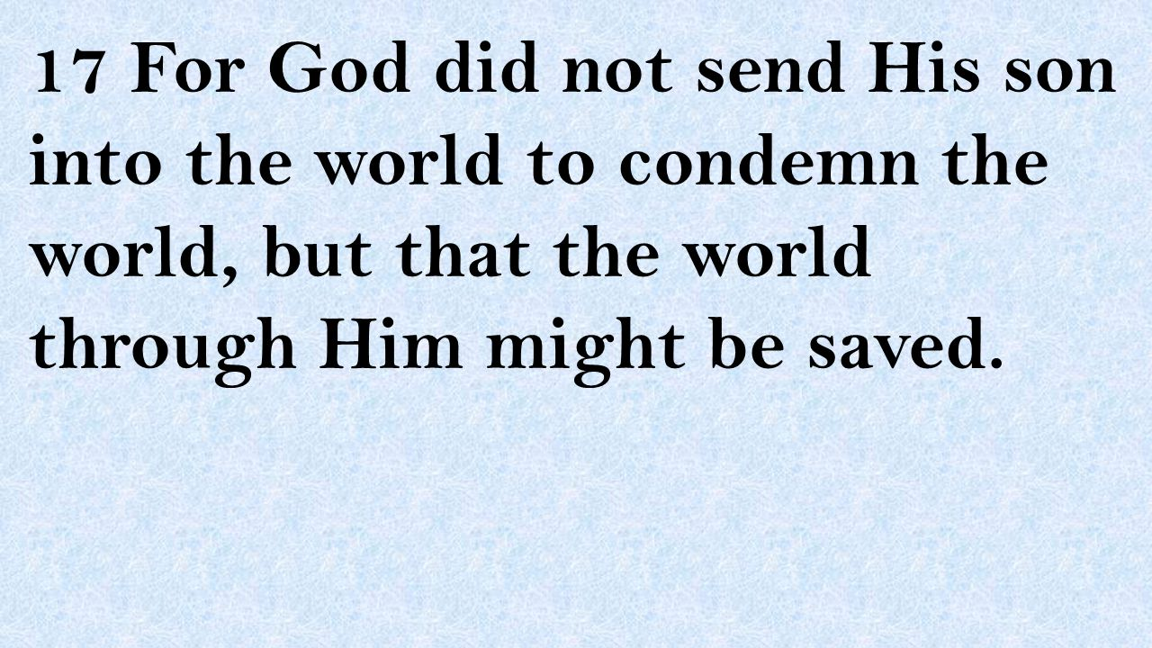 17 For God did not send His son into the world to condemn the world, but that the world through Him might be saved.