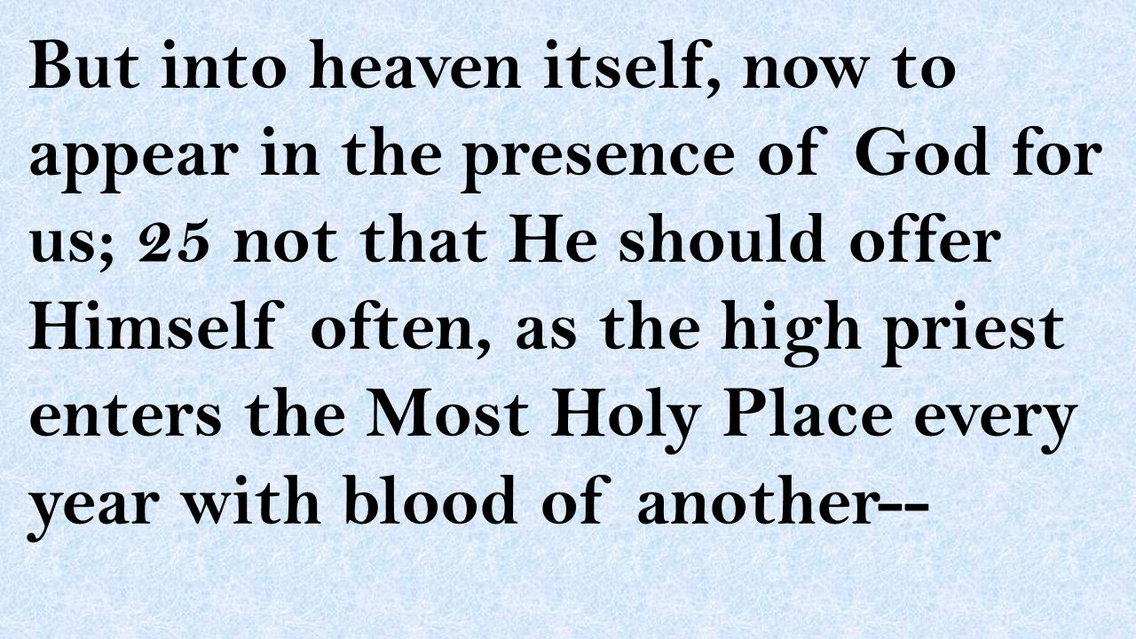 But into heaven itself, now to appear in the presence of God for us; 25 not that He should offer Himself often, as the high priest enters the Most Hol