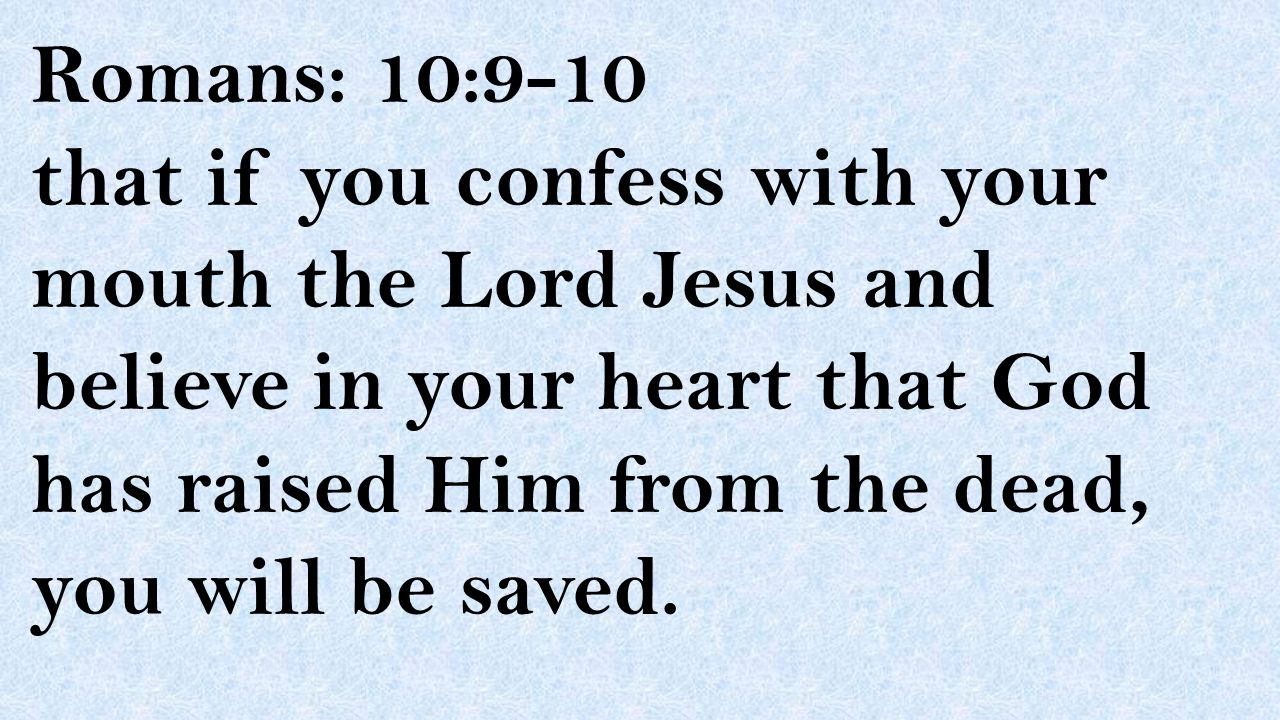 Romans: 10:9-10 that if you confess with your mouth the Lord Jesus and believe in your heart that God has raised Him from the dead, you will be saved.