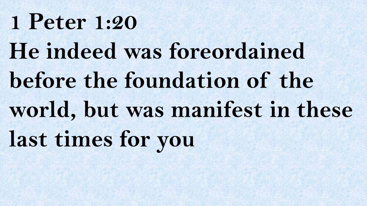 1 Peter 1:20 He indeed was foreordained before the foundation of the world, but was manifest in these last times for you