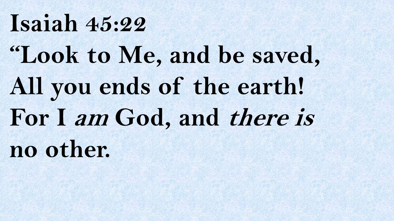 """Isaiah 45:22 """"Look to Me, and be saved, All you ends of the earth! For I am God, and there is no other."""