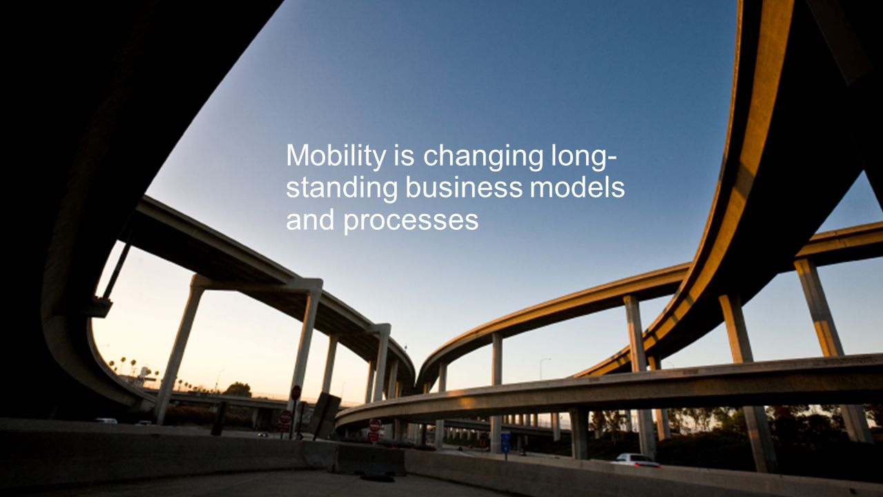 Mobility is changing long- standing business models and processes