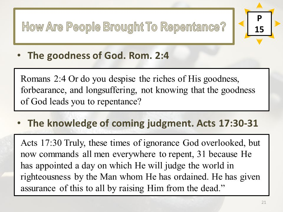 The goodness of God. Rom. 2:4 The knowledge of coming judgment. Acts 17:30-31 Acts 17:30 Truly, these times of ignorance God overlooked, but now comma