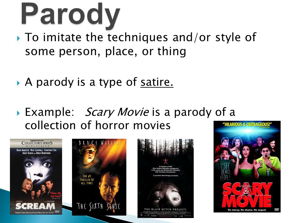  A parody is a type of satire.  Example: Scary Movie is a parody of a collection of horror movies
