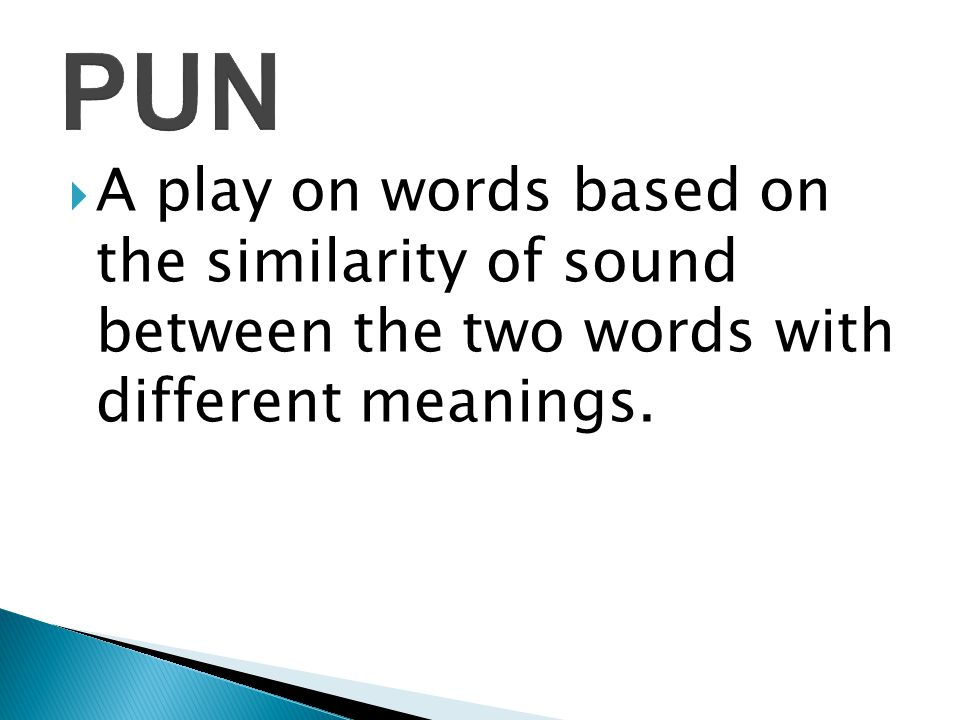  A play on words based on the similarity of sound between the two words with different meanings.