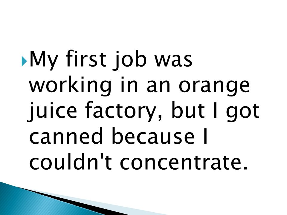  My first job was working in an orange juice factory, but I got canned because I couldn t concentrate.