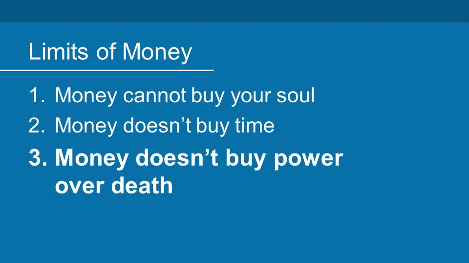 Limits of Money 1.Money cannot buy your soul 2.Money doesn't buy time 3.Money doesn't buy power over death
