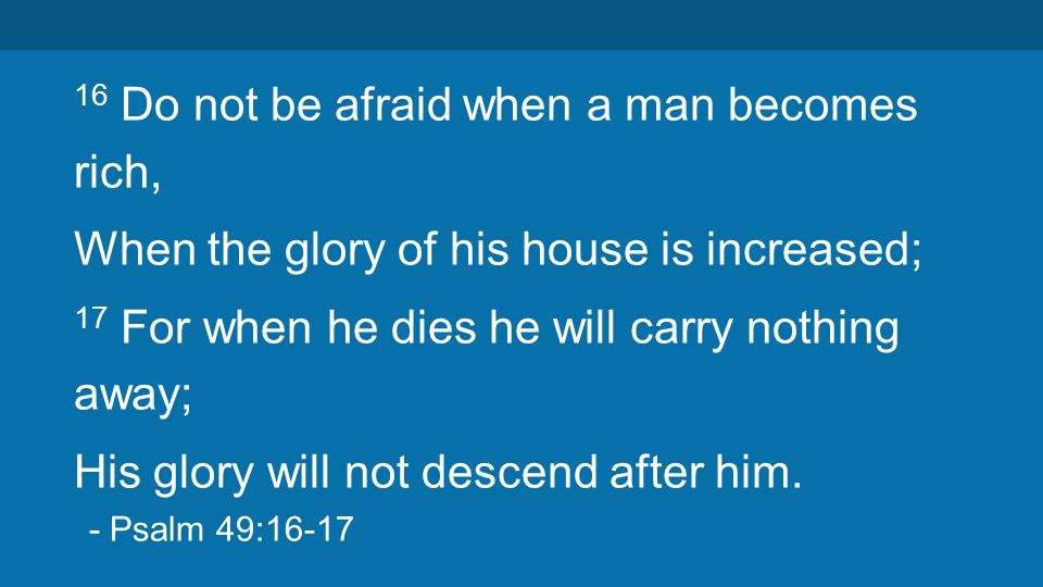 16 Do not be afraid when a man becomes rich, When the glory of his house is increased; 17 For when he dies he will carry nothing away; His glory will not descend after him.