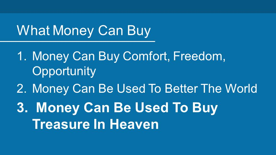 What Money Can Buy 1.Money Can Buy Comfort, Freedom, Opportunity 2.Money Can Be Used To Better The World 3.