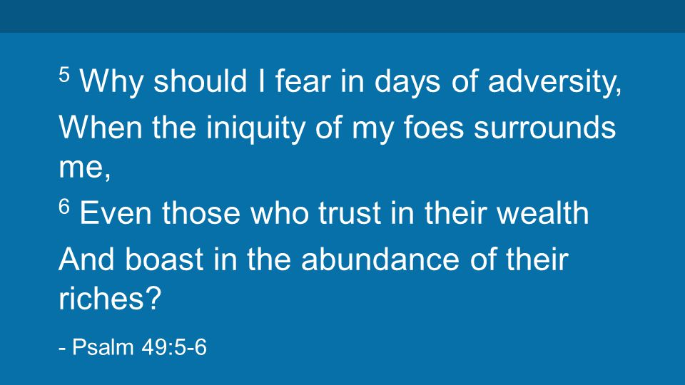 5 Why should I fear in days of adversity, When the iniquity of my foes surrounds me, 6 Even those who trust in their wealth And boast in the abundance of their riches.