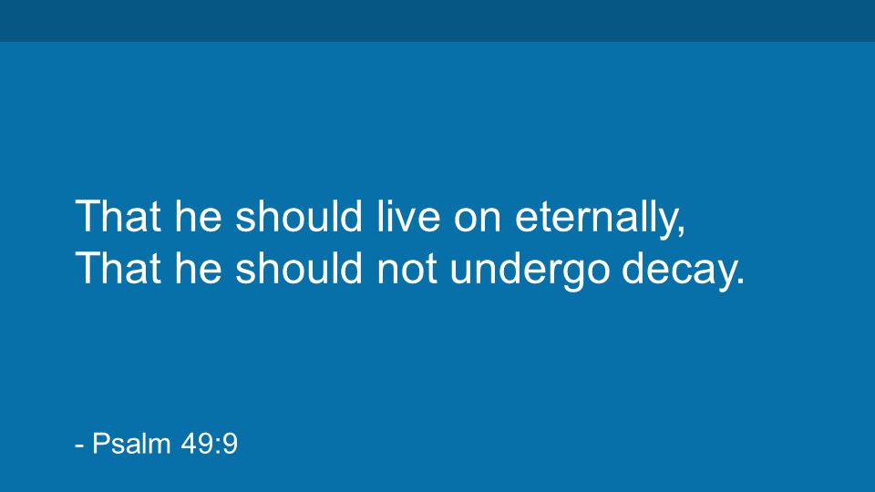 That he should live on eternally, That he should not undergo decay. - Psalm 49:9
