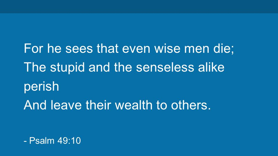 For he sees that even wise men die; The stupid and the senseless alike perish And leave their wealth to others.
