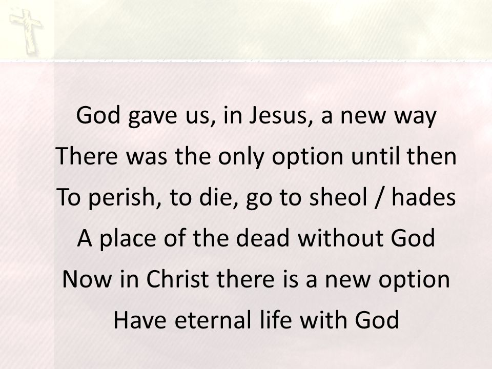 God gave us, in Jesus, a new way There was the only option until then To perish, to die, go to sheol / hades A place of the dead without God Now in Christ there is a new option Have eternal life with God
