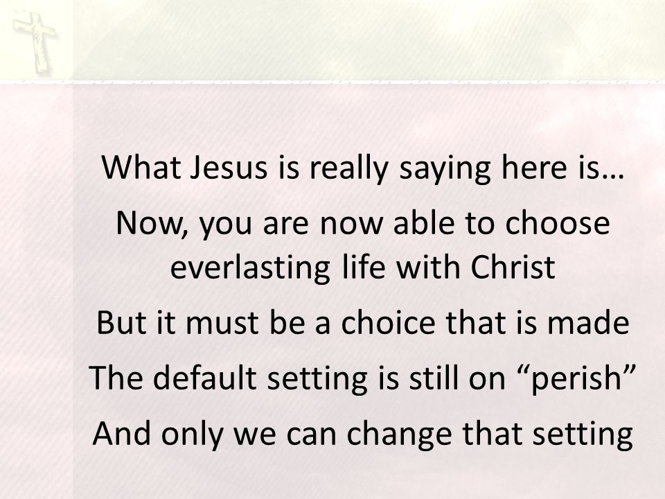 What Jesus is really saying here is… Now, you are now able to choose everlasting life with Christ But it must be a choice that is made The default setting is still on perish And only we can change that setting