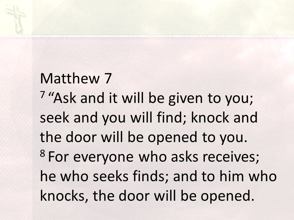 Matthew 7 7 Ask and it will be given to you; seek and you will find; knock and the door will be opened to you.