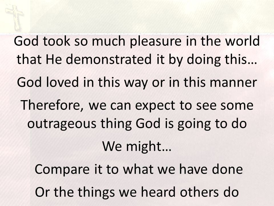 God took so much pleasure in the world that He demonstrated it by doing this… God loved in this way or in this manner Therefore, we can expect to see some outrageous thing God is going to do We might… Compare it to what we have done Or the things we heard others do