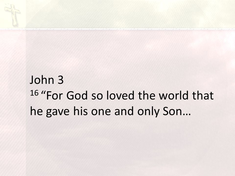 John 3 16 For God so loved the world that he gave his one and only Son…