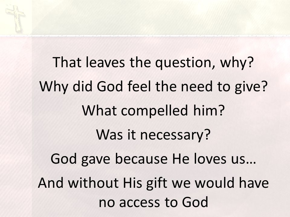 That leaves the question, why. Why did God feel the need to give.