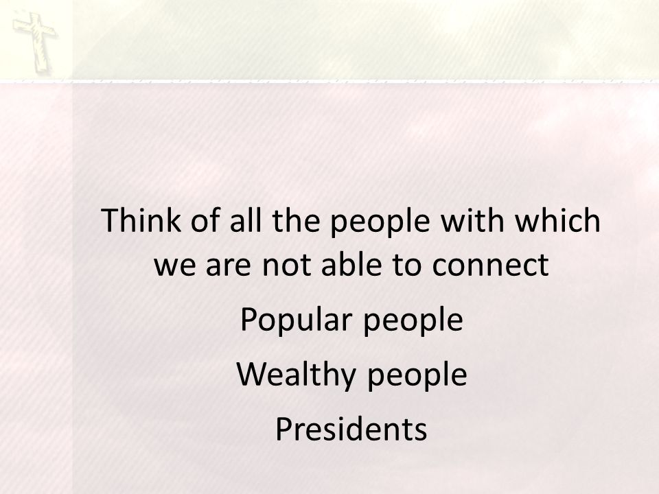 Think of all the people with which we are not able to connect Popular people Wealthy people Presidents